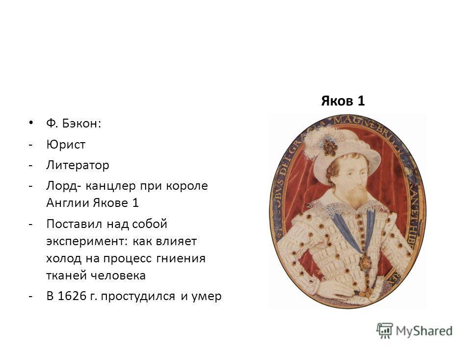 Ф. Бэкон: -Юрист -Литератор -Лорд- канцлер при короле Англии Якове 1 -Поставил над собой эксперимент: как влияет холод на процесс гниения тканей человека -В 1626 г. простудился и умер Яков 1