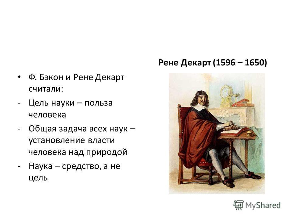 Ф. Бэкон и Рене Декарт считали: -Цель науки – польза человека -Общая задача всех наук – установление власти человека над природой -Наука – средство, а не цель Рене Декарт (1596 – 1650)
