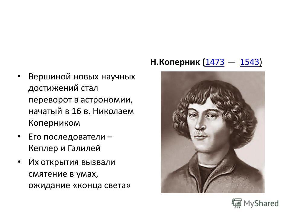 Вершиной новых научных достижений стал переворот в астрономии, начатый в 16 в. Николаем Коперником Его последователи – Кеплер и Галилей Их открытия вызвали смятение в умах, ожидание «конца света» Н.Коперник (1473 1543)14731543