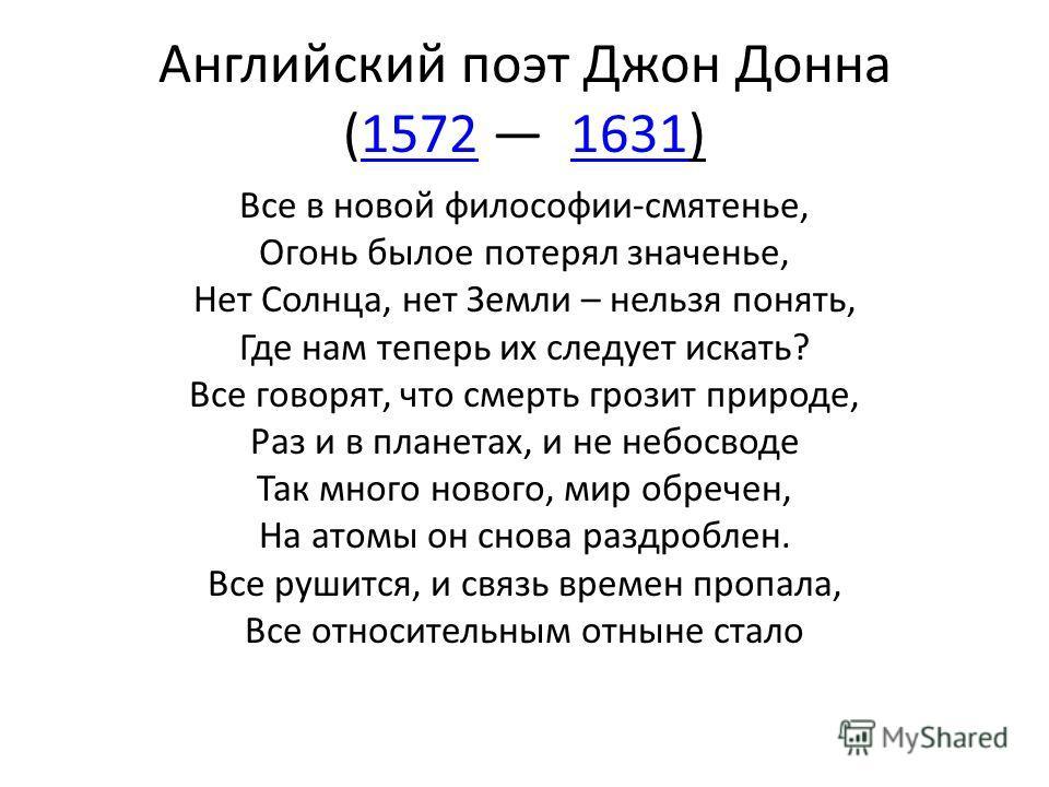 Английский поэт Джон Донна (1572 1631)15721631 Все в новой философии-смятенье, Огонь былое потерял значенье, Нет Солнца, нет Земли – нельзя понять, Где нам теперь их следует искать? Все говорят, что смерть грозит природе, Раз и в планетах, и не небос