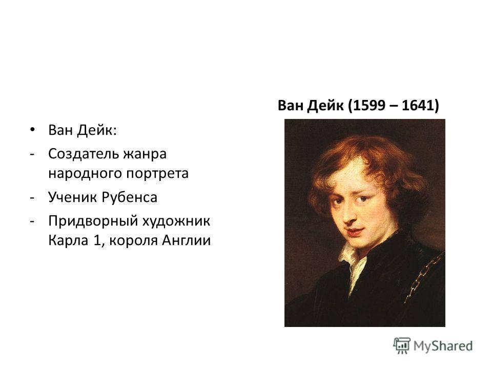 Ван Дейк: -Создатель жанра народного портрета -Ученик Рубенса -Придворный художник Карла 1, короля Англии Ван Дейк (1599 – 1641)