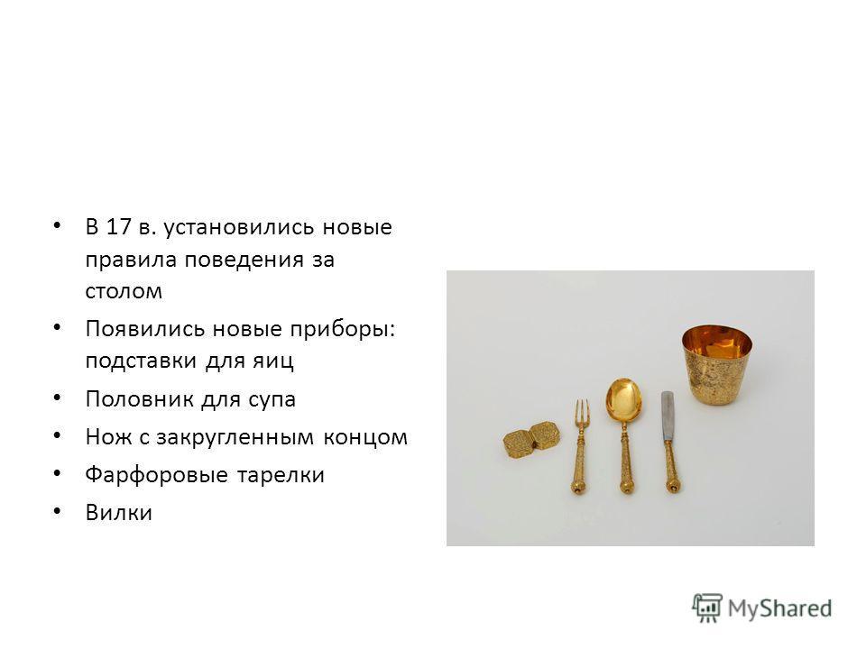 В 17 в. установились новые правила поведения за столом Появились новые приборы: подставки для яиц Половник для супа Нож с закругленным концом Фарфоровые тарелки Вилки