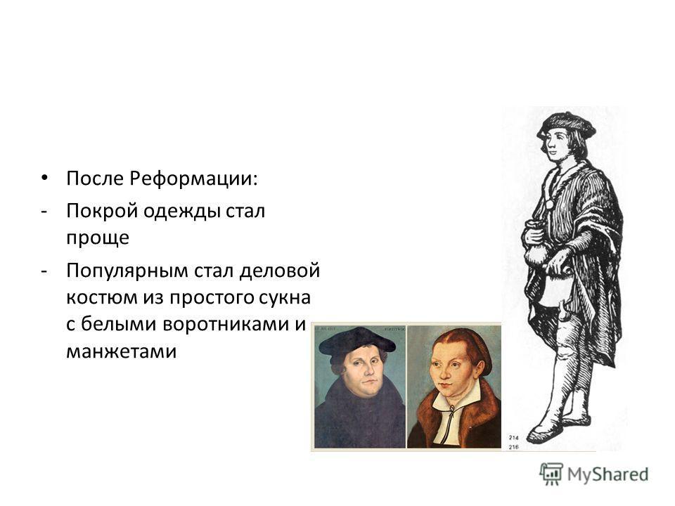 После Реформации: -Покрой одежды стал проще -Популярным стал деловой костюм из простого сукна с белыми воротниками и манжетами