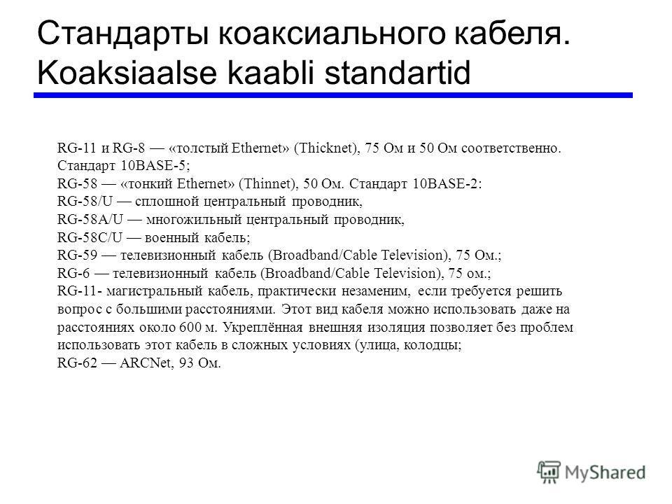 Стандарты коаксиального кабеля. Koaksiaalse kaabli standartid RG-11 и RG-8 «толстый Ethernet» (Thicknet), 75 Ом и 50 Ом соответственно. Стандарт 10BASE-5; RG-58 «тонкий Ethernet» (Thinnet), 50 Ом. Стандарт 10BASE-2: RG-58/U сплошной центральный прово