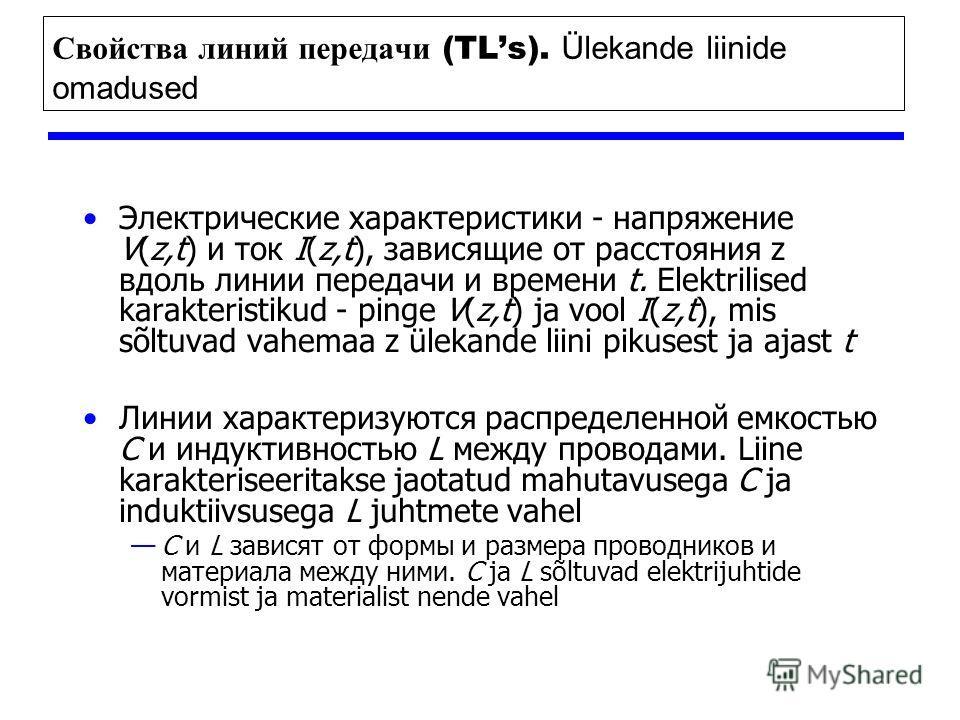 Свойства линий передачи (TLs). Ülekande liinide omadused Электрические характеристики - напряжение V(z,t) и ток I(z,t), зависящие от расстояния z вдоль линии передачи и времени t. Elektrilised karakteristikud - pinge V(z,t) ja vool I(z,t), mis sõltuv