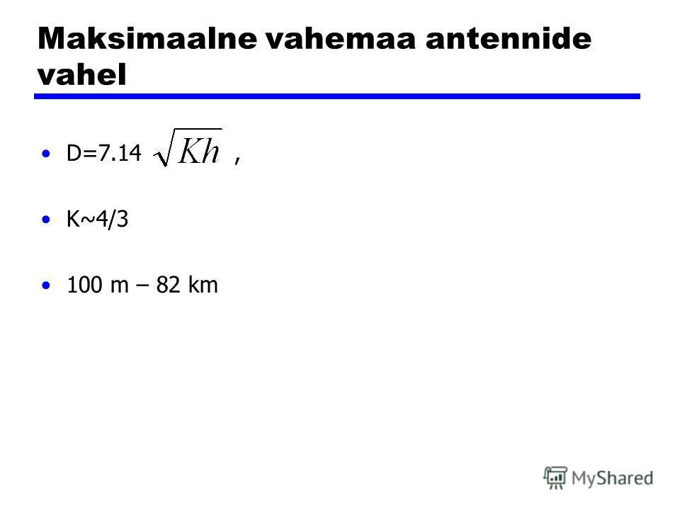 Maksimaalne vahemaa antennide vahel D=7.14, K~4/3 100 m – 82 km