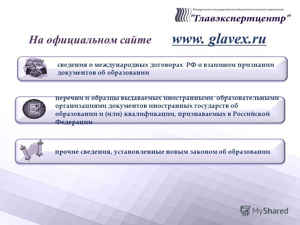 На официальном сайте www. glavex.ru перечни и образцы выдаваемых иностранными образовательными организациями документов иностранных государств об образовании и (или) квалификации, признаваемых в Российской Федерации прочие сведения, установленные нов
