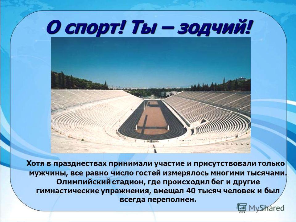 О спорт! Ты – зодчий! Хотя в празднествах принимали участие и присутствовали только мужчины, все равно число гостей измерялось многими тысячами. Олимпийский стадион, где происходил бег и другие гимнастические упражнения, вмещал 40 тысяч человек и был