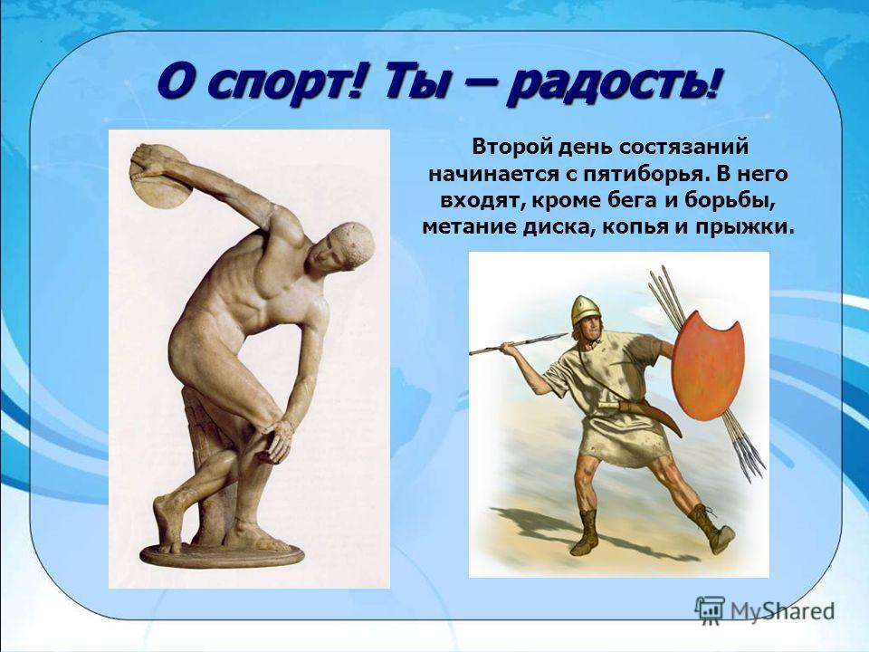 О спорт! Ты – радость ! Второй день состязаний начинается с пятиборья. В него входят, кроме бега и борьбы, метание диска, копья и прыжки.