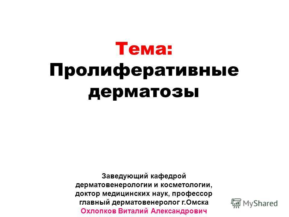 Заведующий кафедрой дерматовенерологии и косметологии, доктор медицинских наук, профессор главный дерматовенеролог г.Омска Охлопков Виталий Александрович Тема: Пролиферативные дерматозы