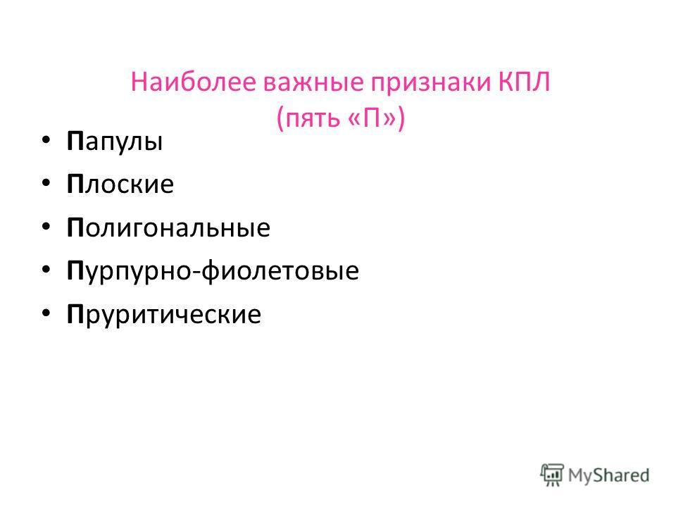 Наиболее важные признаки КПЛ (пять «П») Папулы Плоские Полигональные Пурпурно-фиолетовые Пруритические