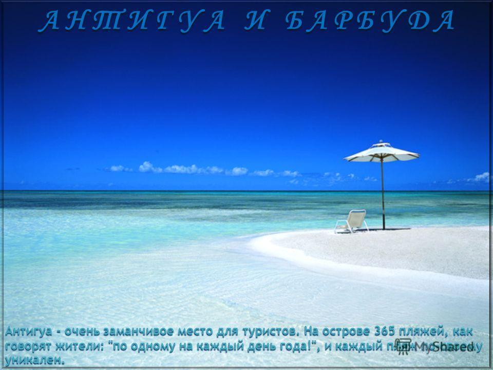 А Н Т И Г У А И Б А Р Б У Д А Антигуа - очень заманчивое место для туристов. На острове 365 пляжей, как говорят жители: по одному на каждый день года!, и каждый пляж по-своему уникален.