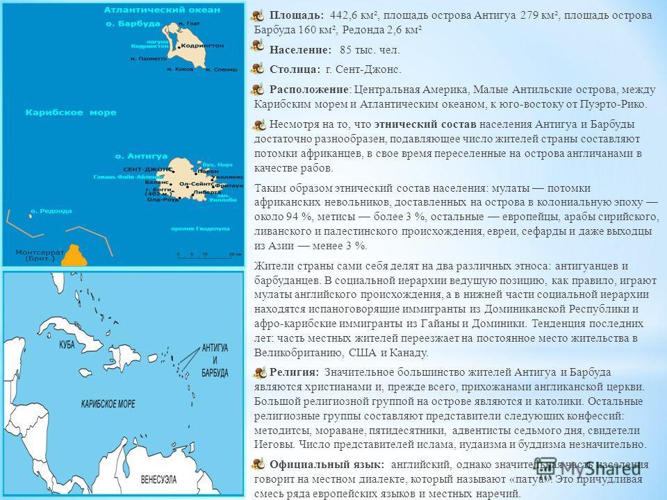 Площадь: 442,6 км², площадь острова Антигуа 279 км², площадь острова Барбуда 160 км², Редонда 2,6 км² Население: 85 тыс. чел. Столица: г. Сент-Джонс. Расположение: Центральная Америка, Малые Антильские острова, между Карибским морем и Атлантическим о