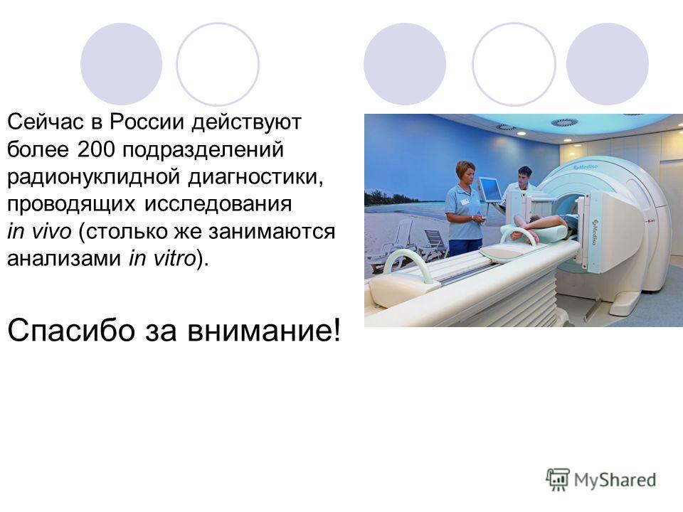 Сейчас в России действуют более 200 подразделений радионуклидной диагностики, проводящих исследования in vivo (столько же занимаются анализами in vitro). Спасибо за внимание!