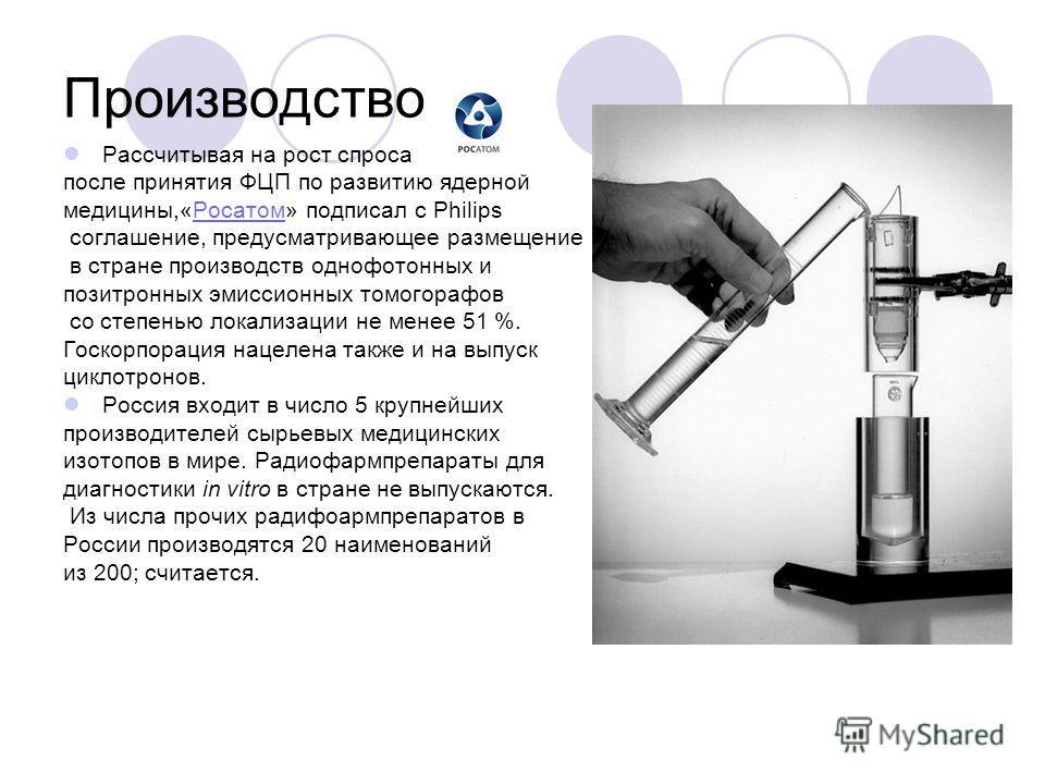 Производство Рассчитывая на рост спроса после принятия ФЦП по развитию ядерной медицины,«Росатом» подписал с Philips соглашение, предусматривающее размещение в стране производств однофотонных и позитронных эмиссионных томогорафов со степенью локализа