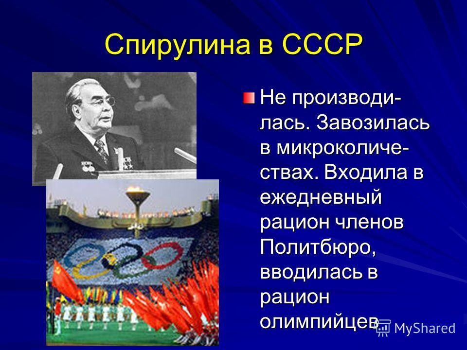 Спирулина в СССР Не производи- лась. Завозилась в микроколиче- ствах. Входила в ежедневный рацион членов Политбюро, вводилась в рацион олимпийцев