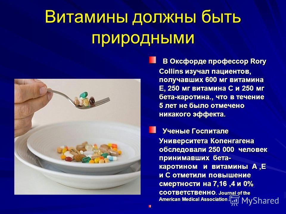 Витамины должны быть природными В Оксфорде профессор Rory Collins изучал пациентов, получавших 600 мг витамина Е, 250 мг витамина С и 250 мг бета-каротина., что в течение 5 лет не было отмечено никакого эффекта. В Оксфорде профессор Rory Collins изуч