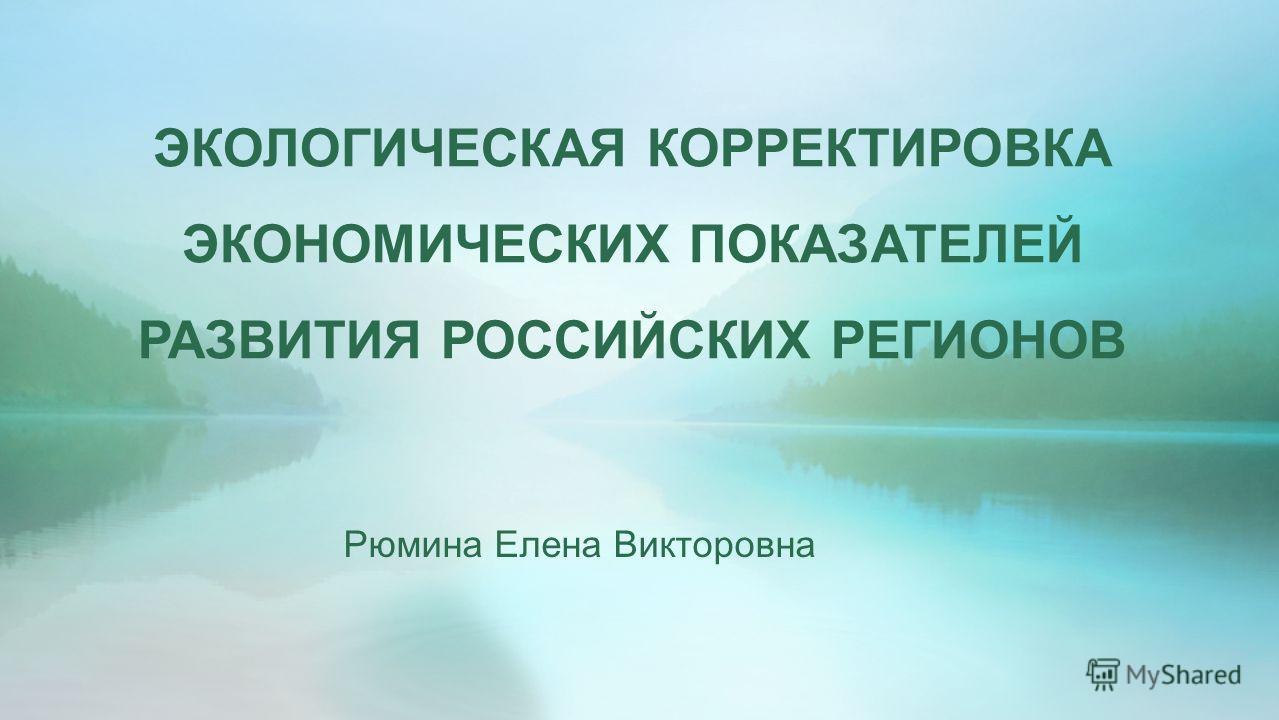 ЭКОЛОГИЧЕСКАЯ КОРРЕКТИРОВКА ЭКОНОМИЧЕСКИХ ПОКАЗАТЕЛЕЙ РАЗВИТИЯ РОССИЙСКИХ РЕГИОНОВ Рюмина Елена Викторовна