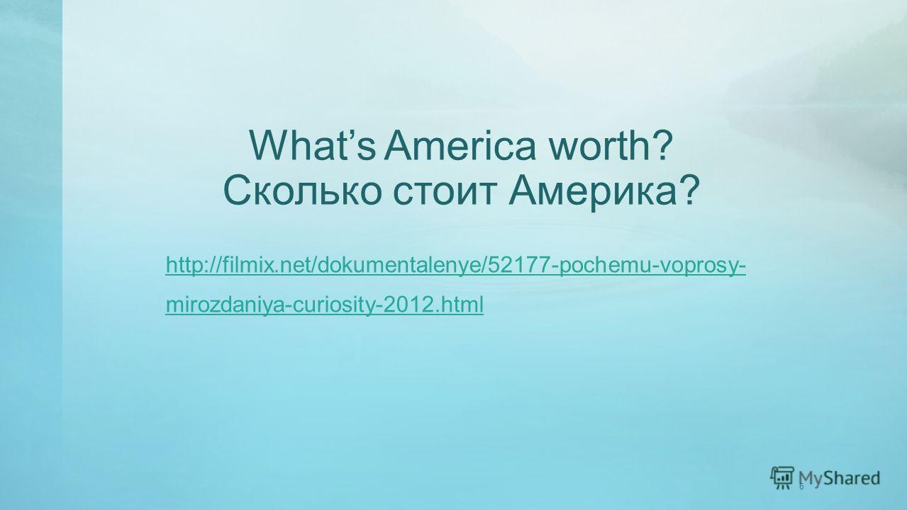 6 Whats America worth? Сколько стоит Америка? http://filmix.net/dokumentalenye/52177-pochemu-voprosy- mirozdaniya-curiosity-2012.html