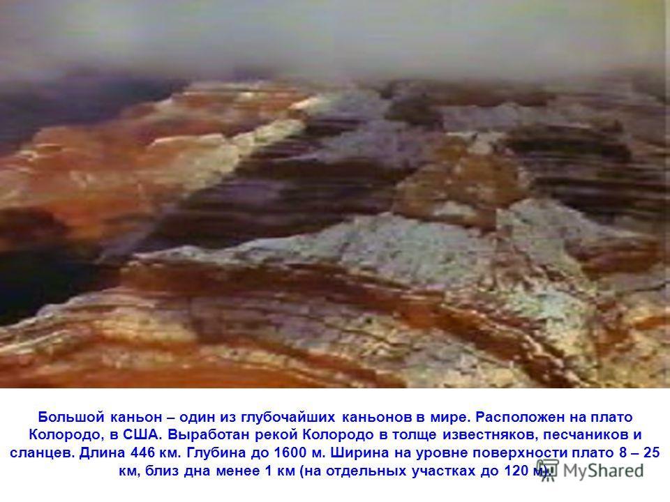 Большой каньон – один из глубочайших каньонов в мире. Расположен на плато Колородо, в США. Выработан рекой Колородо в толще известняков, песчаников и сланцев. Длина 446 км. Глубина до 1600 м. Ширина на уровне поверхности плато 8 – 25 км, близ дна мен