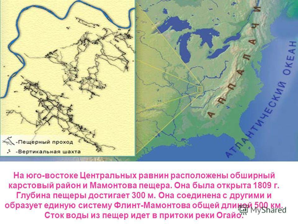 На юго-востоке Центральных равнин расположены обширный карстовый район и Мамонтова пещера. Она была открыта 1809 г. Глубина пещеры достигает 300 м. Она соединена с другими и образует единую систему Флинт-Мамонтова общей длиной 500 км. Сток воды из пе