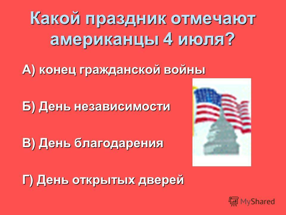 Какой праздник отмечают американцы 4 июля? А) конец гражданской войны Б) День независимости В) День благодарения Г) День открытых дверей