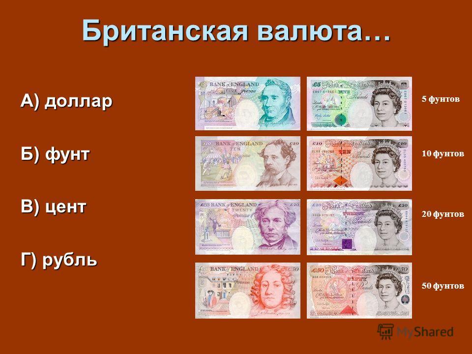 Британская валюта… А) доллар Б) фунт В) цент Г) рубль 5 фунтов 10 фунтов 20 фунтов 50 фунтов