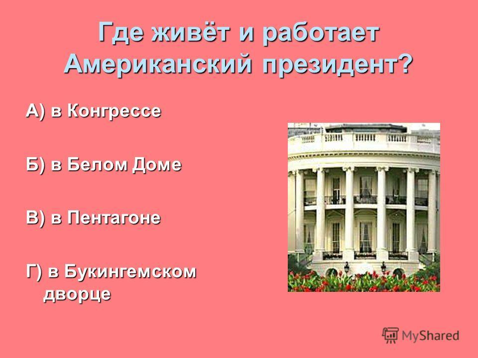 Где живёт и работает Американский президент? А) в Конгрессе Б) в Белом Доме В) в Пентагоне Г) в Букингемском дворце