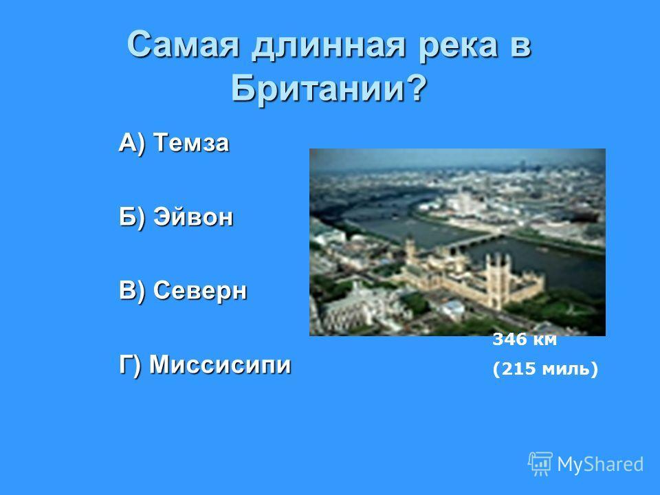 Самая длинная река в Британии? А) Темза Б) Эйвон В) Северн Г) Миссисипи 346 км (215 миль)