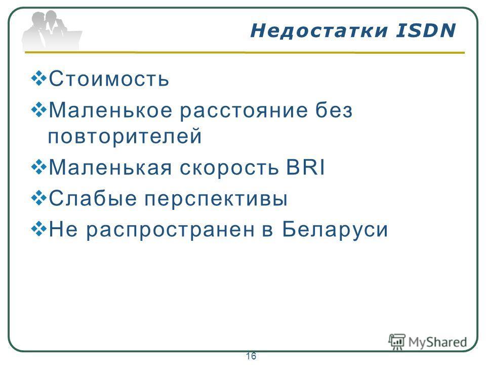 Недостатки ISDN Стоимость Маленькое расстояние без повторителей Маленькая скорость BRI Слабые перспективы Не распространен в Беларуси 16