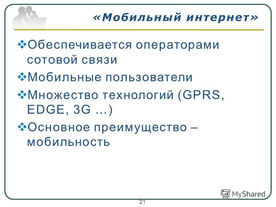 «Мобильный интернет» Обеспечивается операторами сотовой связи Мобильные пользователи Множество технологий (GPRS, EDGE, 3G …) Основное преимущество – мобильность 21
