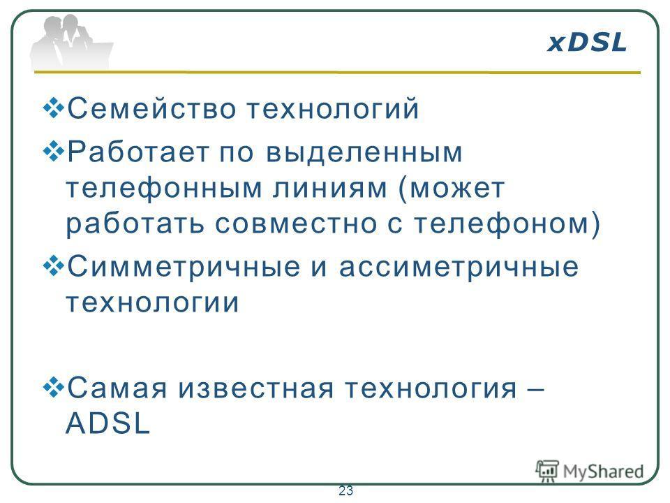 xDSL Семейство технологий Работает по выделенным телефонным линиям (может работать совместно с телефоном) Симметричные и ассиметричные технологии Самая известная технология – ADSL 23