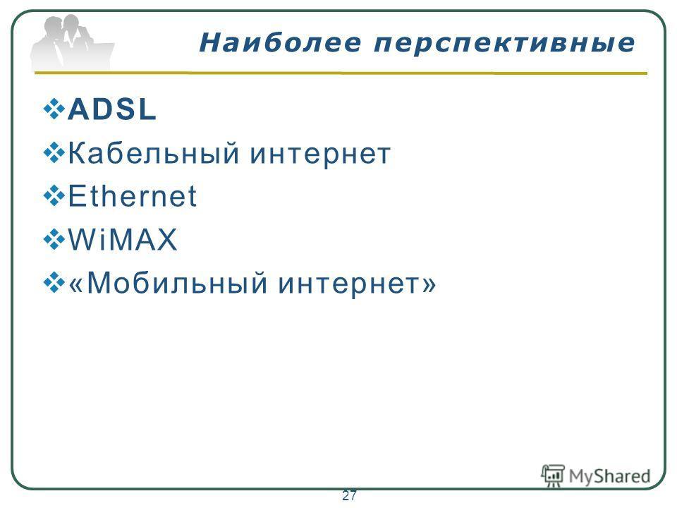 Наиболее перспективные ADSL Кабельный интернет Ethernet WiMAX «Мобильный интернет» 27