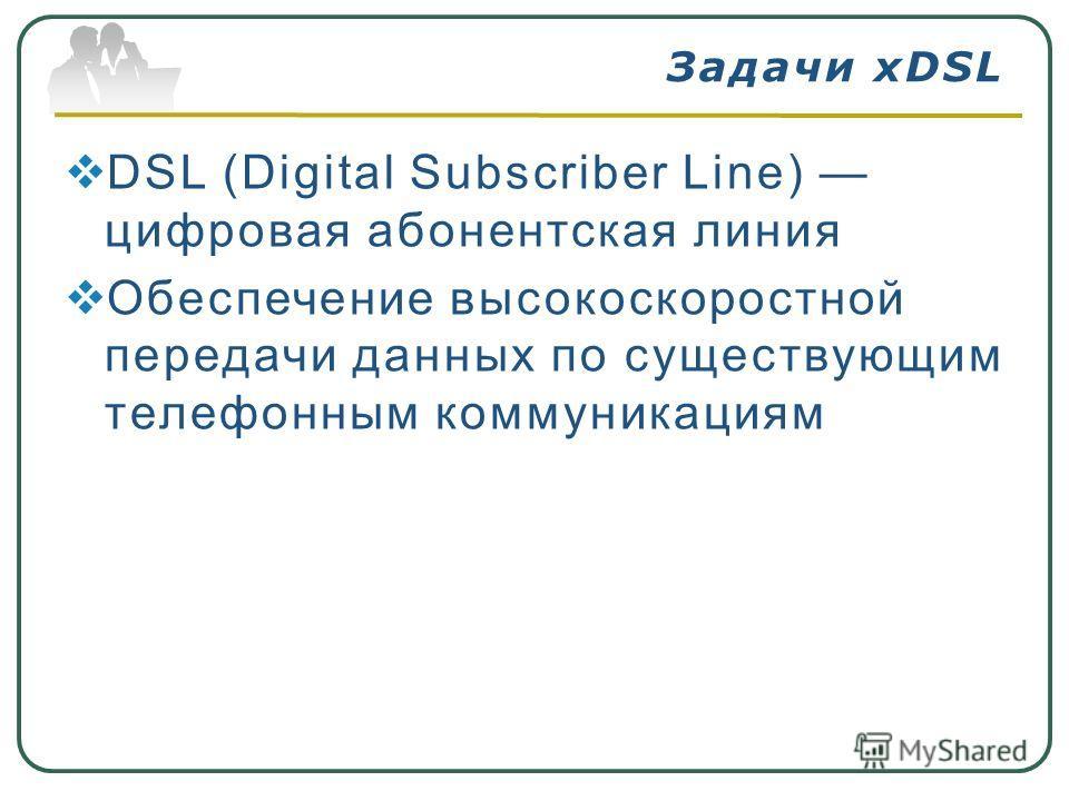DSL (Digital Subscriber Line) цифровая абонентская линия Обеспечение высокоскоростной передачи данных по существующим телефонным коммуникациям Задачи xDSL