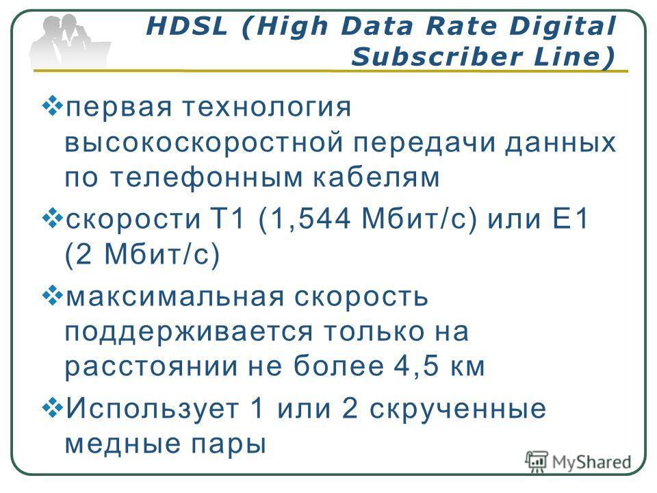 первая технология высокоскоростной передачи данных по телефонным кабелям скорости T1 (1,544 Мбит/с) или E1 (2 Мбит/с) максимальная скорость поддерживается только на расстоянии не более 4,5 км Использует 1 или 2 скрученные медные пары HDSL (High Data
