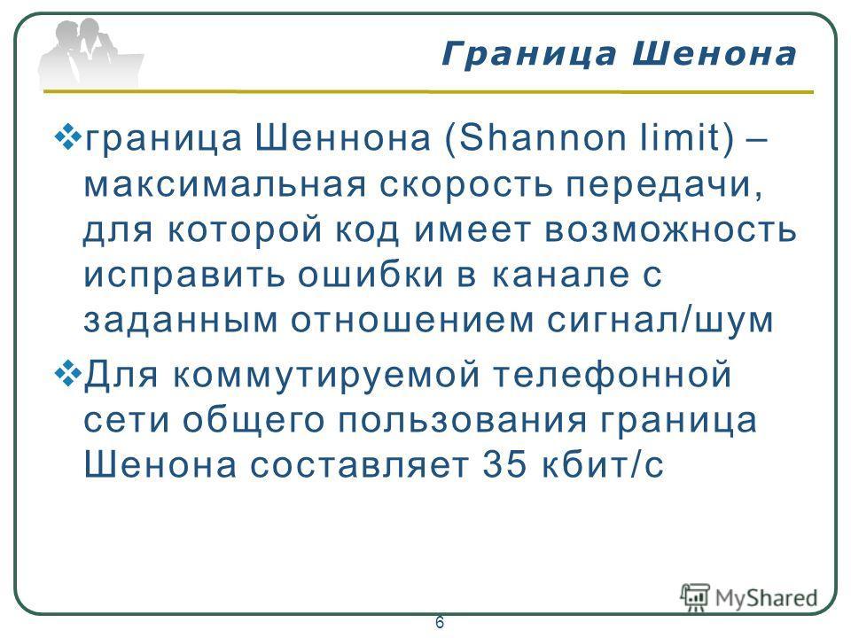 Граница Шенона граница Шеннона (Shannon limit) – максимальная скорость передачи, для которой код имеет возможность исправить ошибки в канале с заданным отношением сигнал/шум Для коммутируемой телефонной сети общего пользования граница Шенона составля