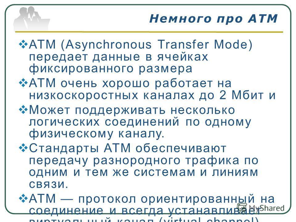 АТМ (Asynchronous Transfer Mode) передает данные в ячейках фиксированного размера ATM очень хорошо работает на низкоскоростных каналах до 2 Мбит и Может поддерживать несколько логических соединений по одному физическому каналу. Стандарты АТМ обеспечи