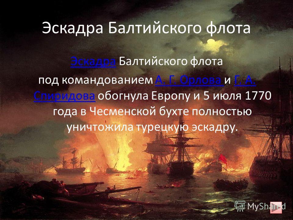 Эскадра Балтийского флота ЭскадраЭскадра Балтийского флота под командованием А. Г. Орлова и Г. А. Спиридова обогнула Европу и 5 июля 1770 года в Чесменской бухте полностью уничтожила турецкую эскадру.А. Г. Орлова Г. А. Спиридова