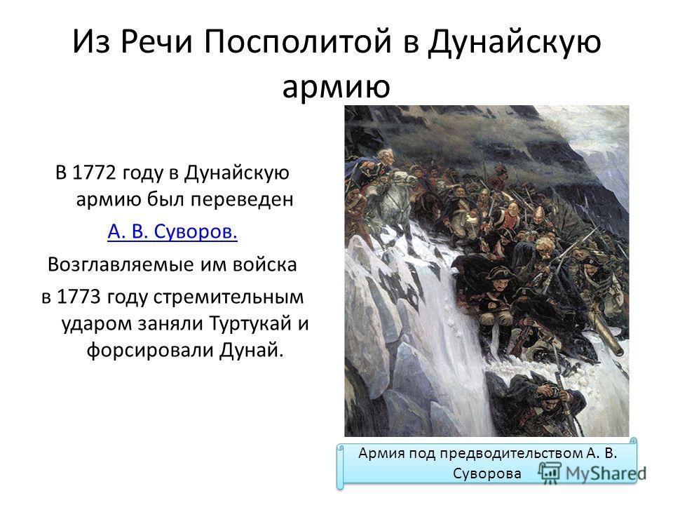 Из Речи Посполитой в Дунайскую армию В 1772 году в Дунайскую армию был переведен А. В. Суворов. Возглавляемые им войска в 1773 году стремительным ударом заняли Туртукай и форсировали Дунай. Армия под предводительством А. В. Суворова