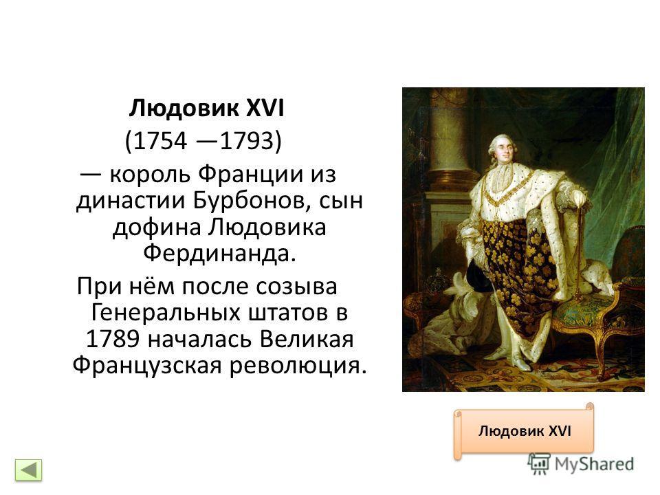 Людовик XVI (1754 1793) король Франции из династии Бурбонов, сын дофина Людовика Фердинанда. При нём после созыва Генеральных штатов в 1789 началась Великая Французская революция. Людовик XVI