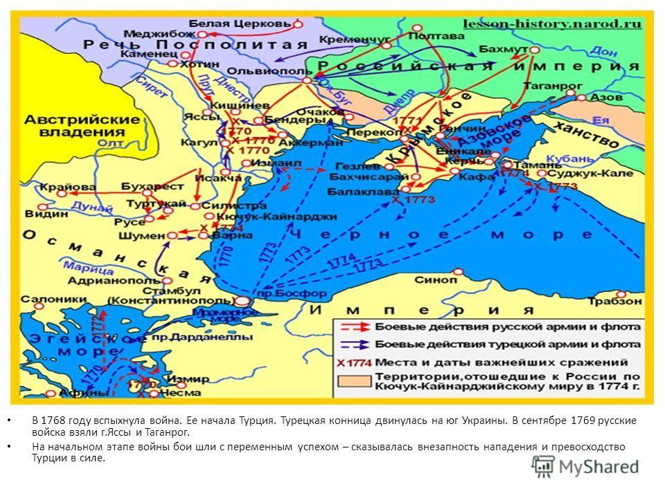 В 1768 году вспыхнула война. Ее начала Турция. Турецкая конница двинулась на юг Украины. В сентябре 1769 русские войска взяли г.Яссы и Таганрог. На начальном этапе войны бои шли с переменным успехом – сказывалась внезапность нападения и превосходство