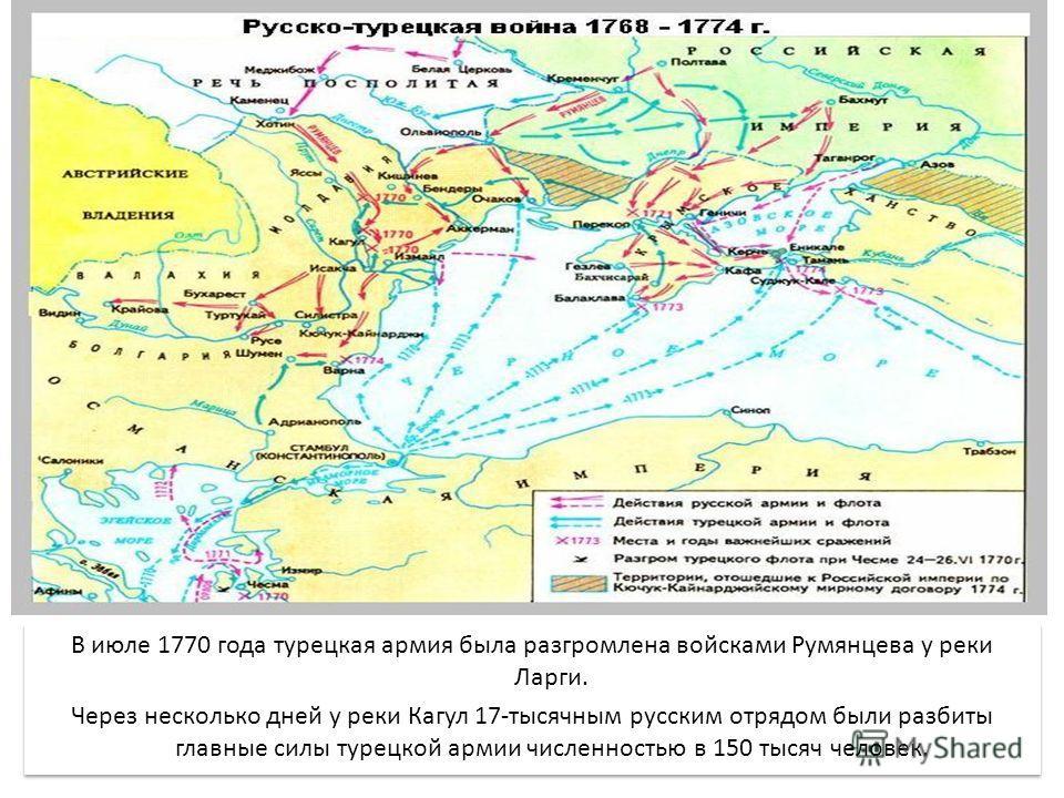 В июле 1770 года турецкая армия была разгромлена войсками Румянцева у реки Ларги. Через несколько дней у реки Кагул 17-тысячным русским отрядом были разбиты главные силы турецкой армии численностью в 150 тысяч человек. В июле 1770 года турецкая армия
