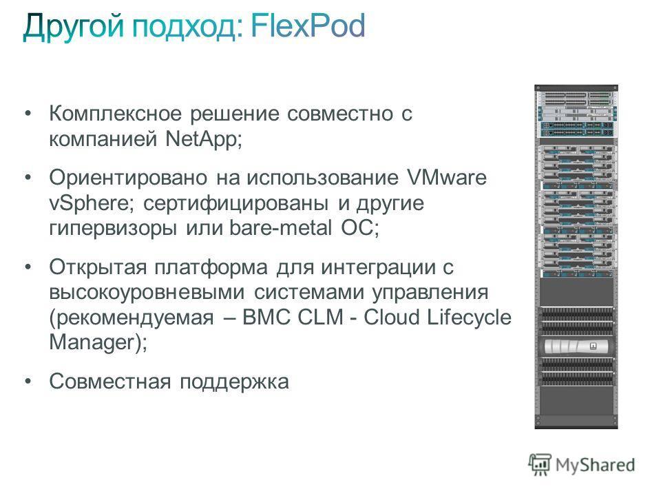 Комплексное решение совместно с компанией NetApp; Ориентировано на использование VMware vSphere; сертифицированы и другие гипервизоры или bare-metal ОС; Открытая платформа для интеграции с высокоуровневыми системами управления (рекомендуемая – BMC CL