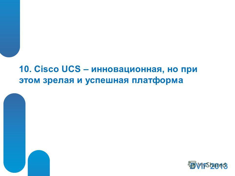 10. Cisco UCS – инновационная, но при этом зрелая и успешная платформа