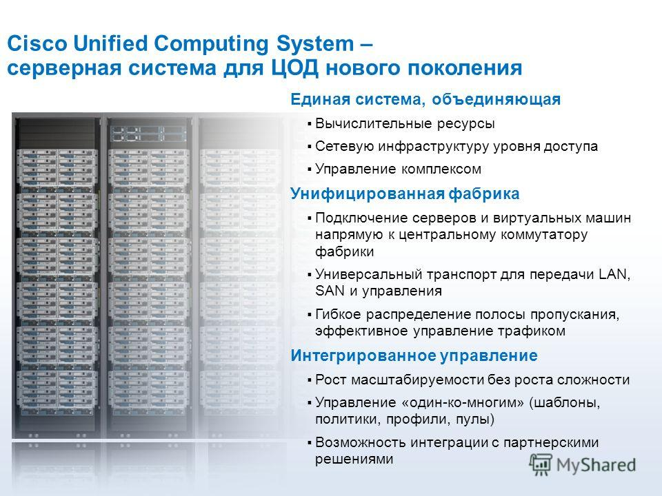 Cisco Unified Computing System – серверная система для ЦОД нового поколения Единая система, объединяющая Вычислительные ресурсы Сетевую инфраструктуру уровня доступа Управление комплексом Унифицированная фабрика Подключение серверов и виртуальных маш