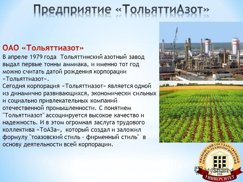 В апреле 1979 года Тольяттинcкий азотный завод выдал первые тонны аммиака, и именно тот год можно считать датой рождения корпорации «Тольяттиазот». Сегодня корпорация «Тольяттиазот» является одной из динамично развивающихся, экономически сильных и со