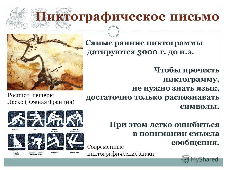 Пиктографическое письмо Росписи пещеры Ласко (Южная Франция) Современные пиктографические знаки Самые ранние пиктограммы датируются 3000 г. до н.э. Чтобы прочесть пиктограмму, не нужно знать язык, достаточно только распознавать символы. При этом легк