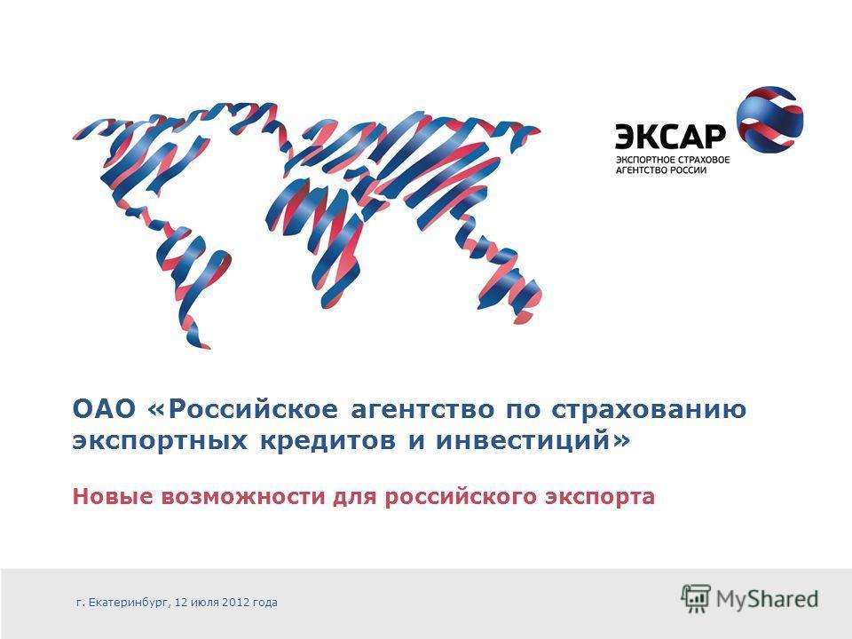 ОАО «Российское агентство по страхованию экспортных кредитов и инвестиций» Новые возможности для российского экспорта г. Екатеринбург, 12 июля 2012 года