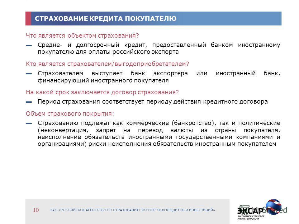ОАО «РОССИЙСКОЕ АГЕНТСТВО ПО СТРАХОВАНИЮ ЭКСПОРТНЫХ КРЕДИТОВ И ИНВЕСТИЦИЙ» 10 СТРАХОВАНИЕ КРЕДИТА ПОКУПАТЕЛЮ Что является объектом страхования? Средне- и долгосрочный кредит, предоставленный банком иностранному покупателю для оплаты российского экспо