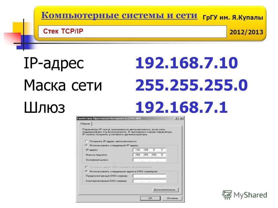 ГрГУ им. Я.Купалы 2012/2013 Компьютерные системы и сети IP-адрес 192.168.7.10 Маска сети255.255.255.0 Шлюз192.168.7.1 Стек TCP/IP